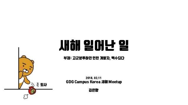 새해 일어난 일 퇴사 부제: 고군분투하던 인턴 개발자, 백수되다 2018. 02.11 GDG Campus Korea 새해 Meetup 김은향