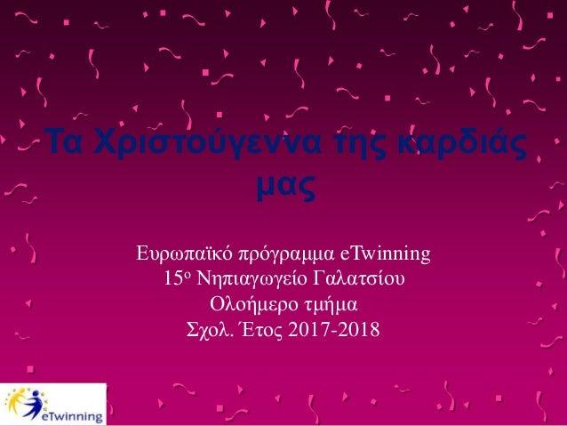 Τα Χριστούγεννα της καρδιάς μας Ευρωπαϊκό πρόγραμμα eTwinning 15ο Νηπιαγωγείο Γαλατσίου Ολοήμερο τμήμα Σχολ. Έτος 2017-2018