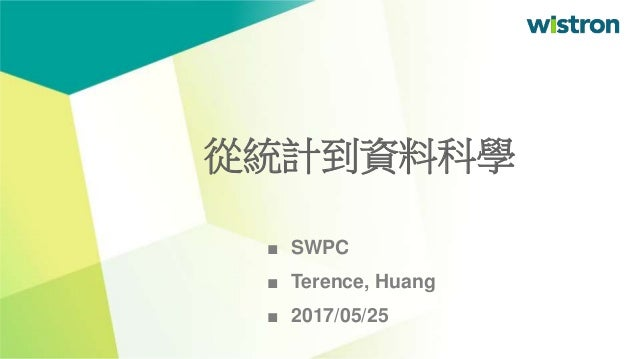 ■ SWPC ■ Terence, Huang ■ 2017/05/25 從統計到資料科學