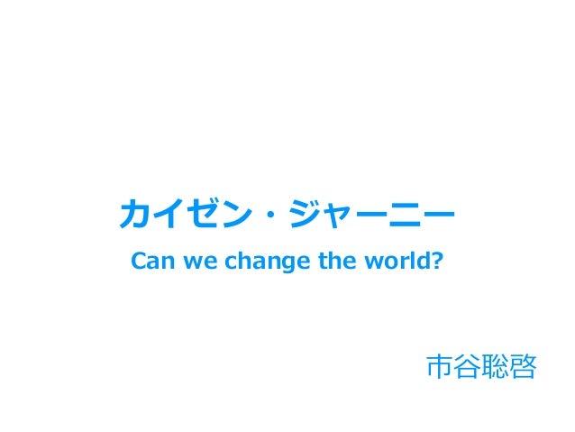市⾕聡啓 Can we change the world? カイゼン・ジャーニー