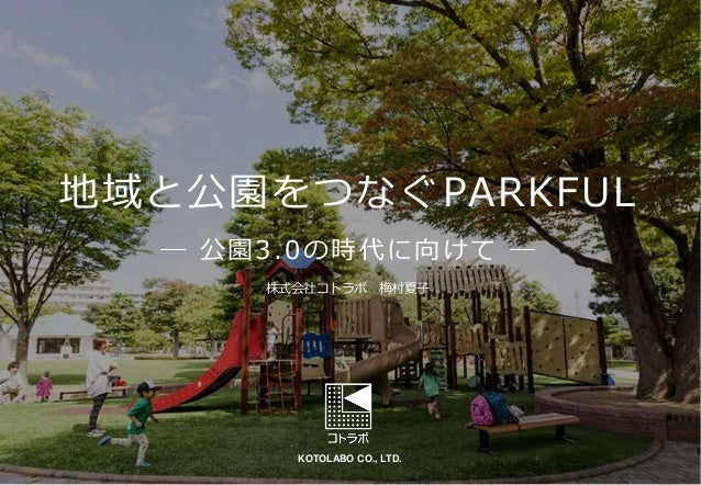 KOTOLABO CO., LTD. 地域と公園をつなぐPARKFUL ― 公園3.0の時代に向けて ― 株式会社コトラボ 梅村夏子
