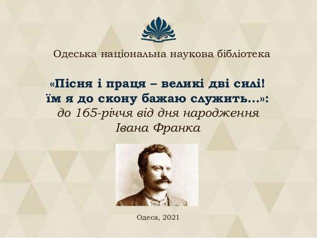 «Пісня і праця – великі дві силі! їм я до скону бажаю служить…»: до 165-річчя від дня народження Івана Франка Одеса, 2021 ...