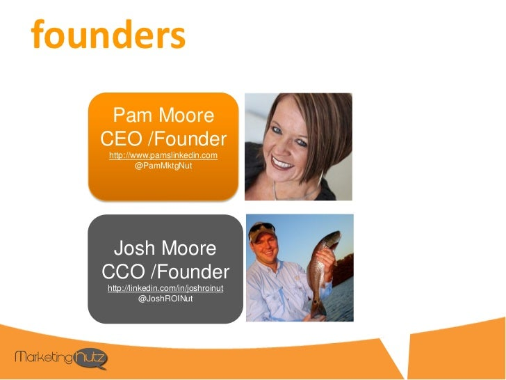 founders    Pam Moore   CEO /Founder    http://www.pamslinkedin.com            @PamMktgNut    Josh Moore   CCO /Founder   ...