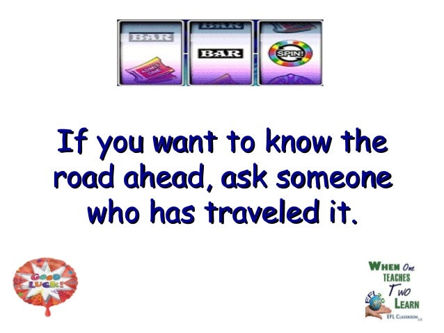 If you want to know theIf you want to know the road ahead, ask someoneroad ahead, ask someone who has traveled it.who has ...