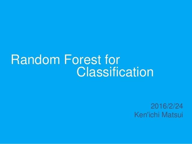 Random Forest for Classification 2016/2/24 Ken'ichi Matsui