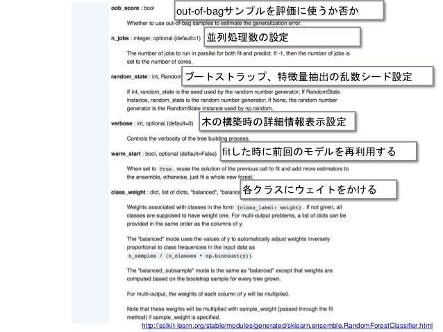 http://scikit-learn.org/stable/modules/generated/sklearn.ensemble.RandomForestClassifier.html 木の構築時の詳細情報表示設定 fitした時に前回のモデル...