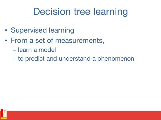 Decision tree learning • Supervised learning • From a set of measurements,  –learn a model –to predict and understand ...