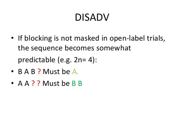 DISADV • If blocking is not masked in open-label trials, the sequence becomes somewhat predictable (e.g. 2n= 4): • B A B ?...