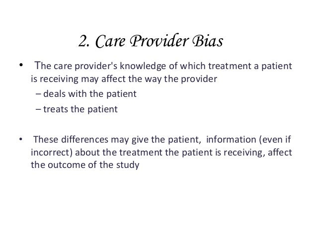 2. Care Provider Bias • The care provider's knowledge of which treatment a patient is receiving may affect the way the pro...