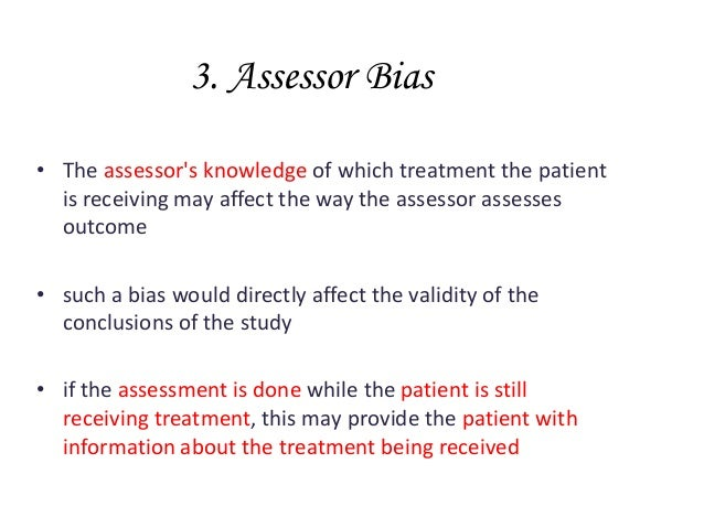 3. Assessor Bias • The assessor's knowledge of which treatment the patient is receiving may affect the way the assessor as...