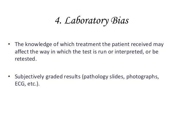 4. Laboratory Bias • The knowledge of which treatment the patient received may affect the way in which the test is run or ...