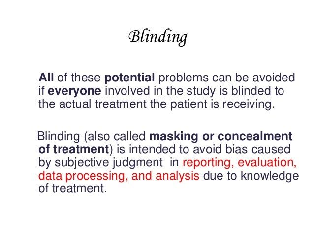 Blinding All of these potential problems can be avoided if everyone involved in the study is blinded to the actual treatme...