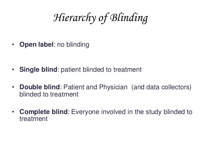 Hierarchy of Blinding • Open label: no blinding  • Single blind: patient blinded to treatment • Double blind: Patient and ...