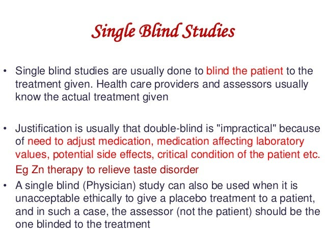 Single Blind Studies • Single blind studies are usually done to blind the patient to the treatment given. Health care prov...