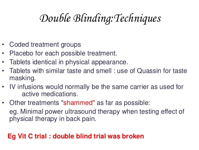 Double Blinding:Techniques • • • •  Coded treatment groups Placebo for each possible treatment. Tablets identical in physi...