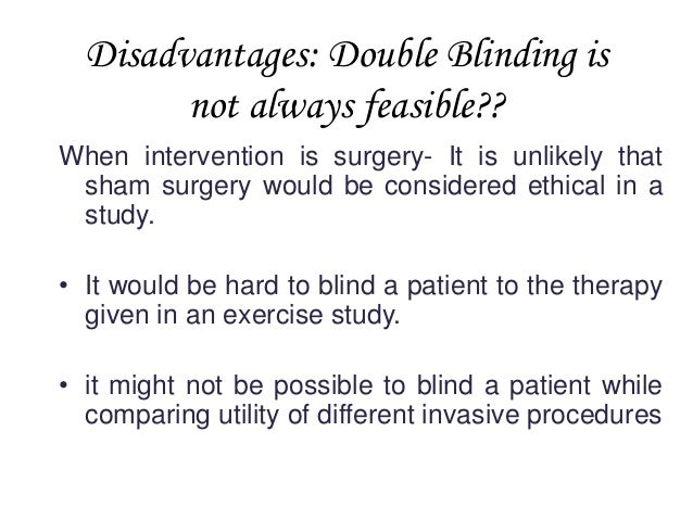 Disadvantages: Double Blinding is not always feasible?? When intervention is surgery- It is unlikely that sham surgery wou...