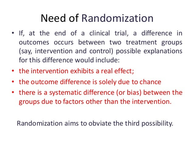 Need of Randomization • If, at the end of a clinical trial, a difference in outcomes occurs between two treatment groups (...