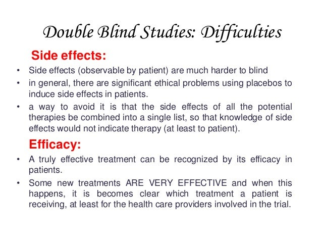 Double Blind Studies: Difficulties Side effects: • Side effects (observable by patient) are much harder to blind • in gene...
