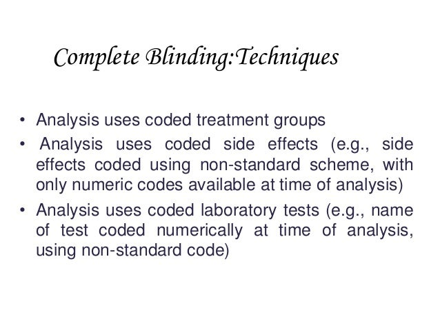 Complete Blinding:Techniques • Analysis uses coded treatment groups • Analysis uses coded side effects (e.g., side effects...