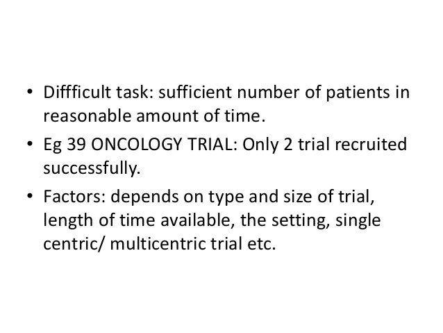 • Diffficult task: sufficient number of patients in reasonable amount of time. • Eg 39 ONCOLOGY TRIAL: Only 2 trial recrui...