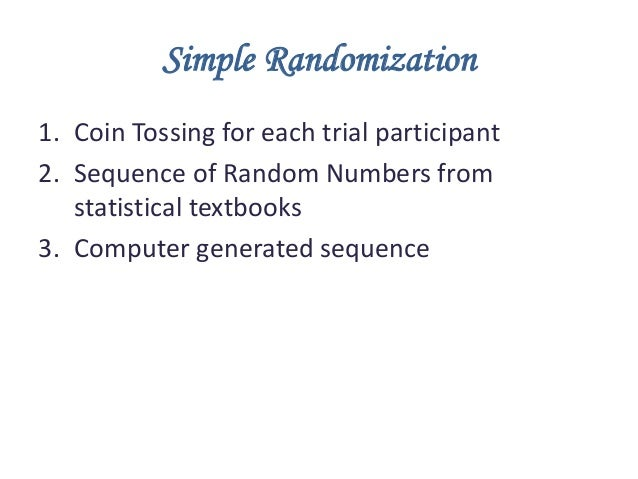 Simple Randomization 1. Coin Tossing for each trial participant 2. Sequence of Random Numbers from statistical textbooks 3...