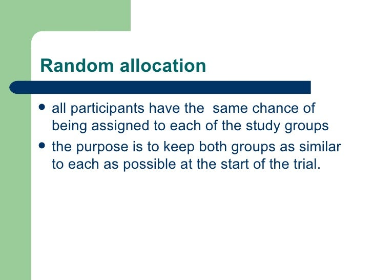 Random allocation   <ul><li>all participants have the  same chance of being assigned to each of the study groups  </li></u...