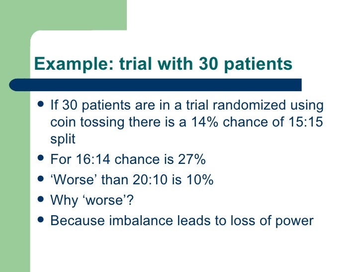 Example: trial with 30 patients <ul><li>If 30 patients are in a trial randomized using coin tossing there is a 14% chance ...