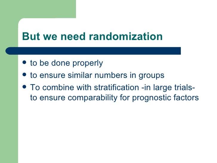 But we need randomization <ul><li>to be done properly </li></ul><ul><li>to ensure similar numbers in groups </li></ul><ul>...