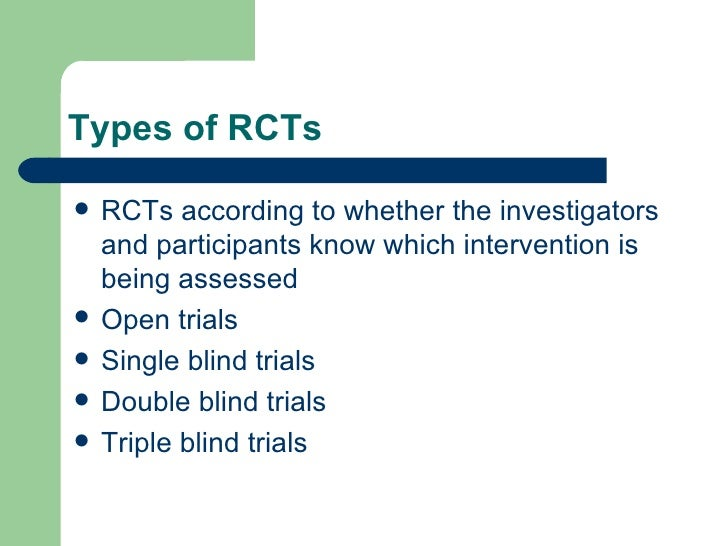 Types of RCTs <ul><li>RCTs according to whether the investigators and participants know which intervention is being assess...