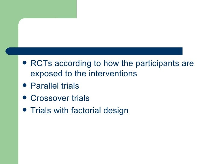 <ul><li>RCTs according to how the participants are exposed to the interventions  </li></ul><ul><li>Parallel trials  </li><...