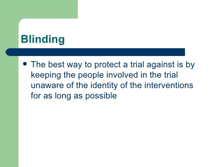 Blinding <ul><li>The best way to protect a trial against is by keeping the people involved in the trial unaware of the ide...