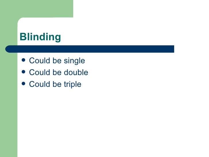 Blinding <ul><li>Could be single </li></ul><ul><li>Could be double </li></ul><ul><li>Could be triple </li></ul>