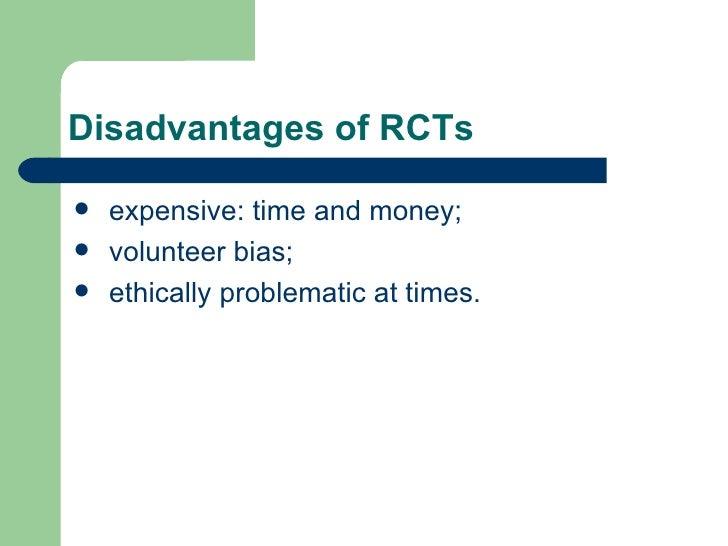 Disadvantages of RCTs <ul><li>expensive: time and money;  </li></ul><ul><li>volunteer bias;  </li></ul><ul><li>ethically p...