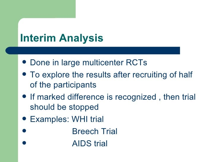 Interim Analysis <ul><li>Done in large multicenter RCTs </li></ul><ul><li>To explore the results after recruiting of half ...