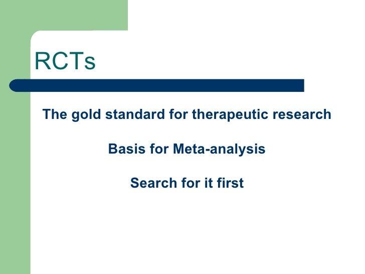 RCTs <ul><li>The gold standard for therapeutic research </li></ul><ul><li>Basis for Meta-analysis </li></ul><ul><li>Search...
