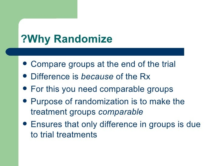 Why Randomize? <ul><li>Compare groups at the end of the trial </li></ul><ul><li>Difference is  because  of the Rx </li></u...