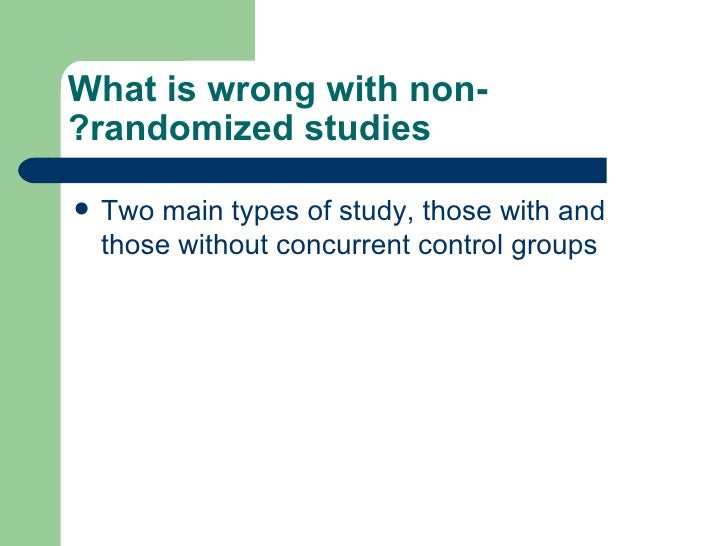 What is wrong with non-randomized studies? <ul><li>Two main types of study, those with and those without concurrent contro...