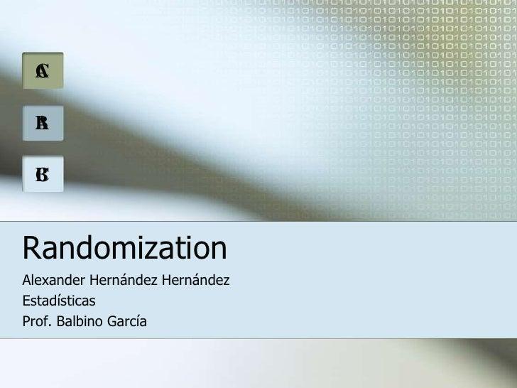 A<br />C<br />B<br />A<br />C<br />B<br />Randomization<br />Alexander Hernández Hernández<br />Estadísticas<br />Prof. Ba...