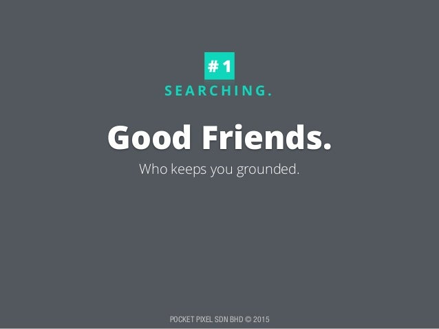 POCKET PIXEL SDN BHD © 2015 S E A R C H I N G . Good Friends. # 1 Who keeps you grounded.