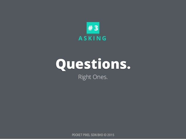 POCKET PIXEL SDN BHD © 2015 A S K I N G Questions. Right Ones. # 3