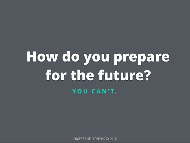 POCKET PIXEL SDN BHD © 2015 How do you prepare for the future? Y O U C A N ' T.