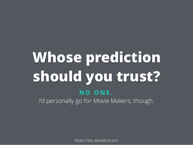 POCKET PIXEL SDN BHD © 2015 Whose prediction should you trust? N O O N E . I'd personally go for Movie Makers, though.