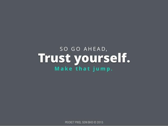 POCKET PIXEL SDN BHD © 2015 Trust yourself. M a k e t h a t j u m p . S O G O A H E A D ,