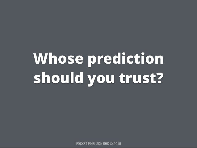 POCKET PIXEL SDN BHD © 2015 Whose prediction should you trust?