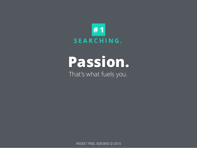 POCKET PIXEL SDN BHD © 2015 S E A R C H I N G . Passion. # 1 That's what fuels you.