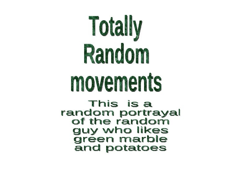 Totally  Random movements This  is a  random portrayal of the random guy who likes green marble and potatoes
