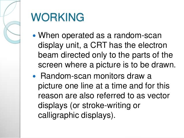 WORKING  When operated as a random-scan display unit, a CRT has the electron beam directed only to the parts of the scree...