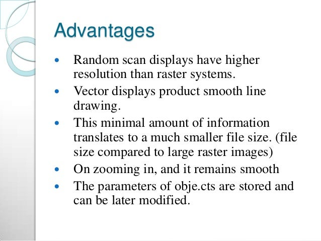 Advantages  Random scan displays have higher resolution than raster systems.  Vector displays product smooth line drawin...