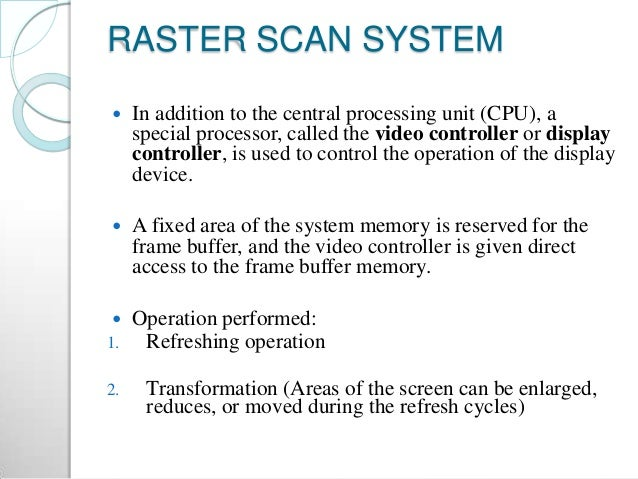 RASTER SCAN SYSTEM  In addition to the central processing unit (CPU), a special processor, called the video controller or...