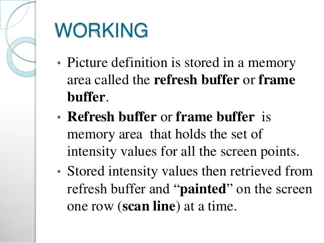 WORKING • Picture definition is stored in a memory area called the refresh buffer or frame buffer. • Refresh buffer or fra...
